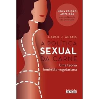 A Política Sexual da Carne - Uma Teoria Feminista - Vegetariana - Adams