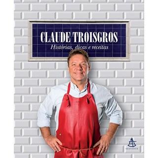 CLAUDE TROISGROS - HISTORIAS DICAS E RECEITAS - SEXTANTE