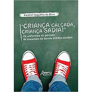 """Livro - """"Criança Calçada, Criança Sadia!"""" Os Uniformes no Período de Expansão da Escola Pública Paulista - Silva"""