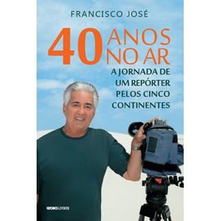 Livro - 40 anos no ar: a jornada de um repórter pelos cinco continentes - José - Globo