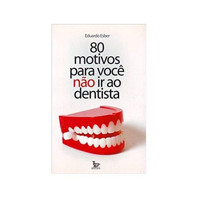Livro - 80 Motivos Para Você Não Ir Ao Dentista - Esber