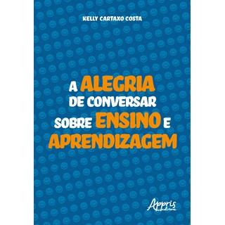 Livro A Alegria de Conversar Sobre Ensino e Aprendizagem - Costa - Appris