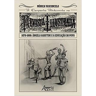 Livro - A Campanha Abolicionista na Revista Illustrada (1876-1888): Ângelo Agostini e a Educação do Povo - Vasconcelo