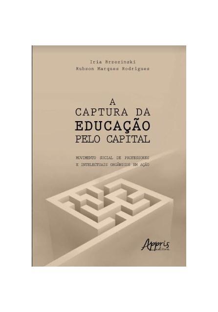 Livro -  A Captura da Educação Pelo Capital: Movimento Social de Professores e Intelectuais Orgânicos Em Ação  - Brzezinski