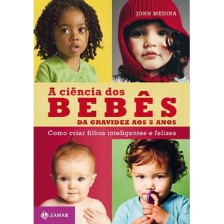 Livro - A ciência dos bebês - Da gravidez aos 5 anos: como criar filhos inteligentes e felizes