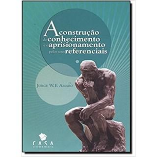 Livro -  A Construção do Conhecimento e o Aprisionamento pelos seus Referenciais - Amaro