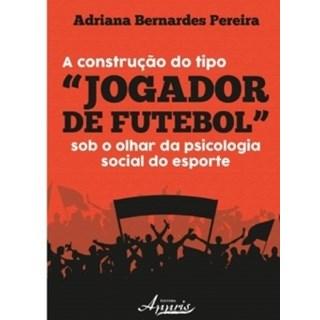 """Livro - A Construção do Tipo """"Jogador De Futebol"""" - Pereira - Appris"""