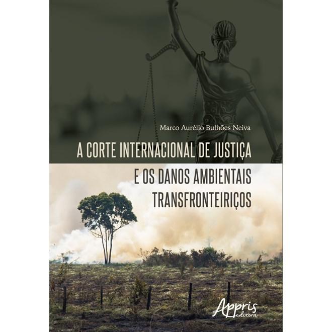 Livro - A Corte Internacional de Justiça e os Danos Ambientais Transfronteiriços - Neiva - Appris