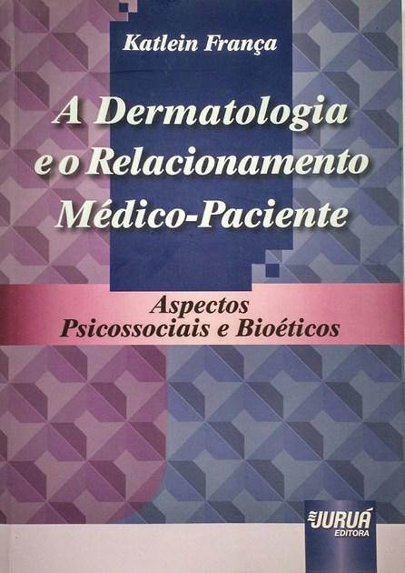 Livro - A Dermatologia e o Relacionamento Médico-Paciente - Aspectos Psicossociais e Bioéticos - França