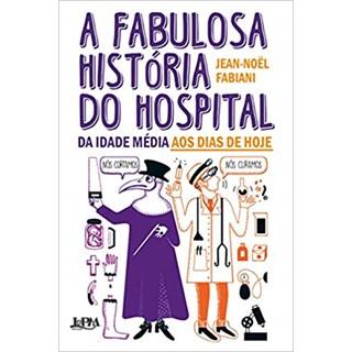 Livro - A Fabulosa História do Hospital: da Idade Média aos Dias de Hoje - Fabiani