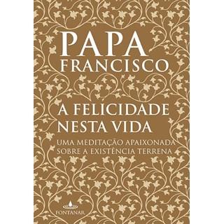 Livro - A Felicidade Nessa Vida - Papa Francisco