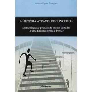 Livro - A História Através de Conceitos : Metodologias e Práticas de Ensino Voltadas a Uma Educação Para o Pensar - Rodrigues