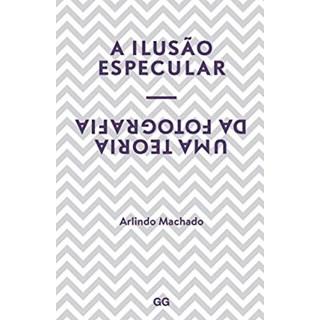 Livro - A Ilusão Especular: uma Teoria da Fotografia - Machado