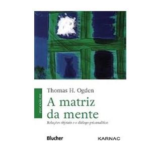 Livro - A Matriz da Mente - Relações Objetais e o Diálogo Psicanalítico - Ogden
