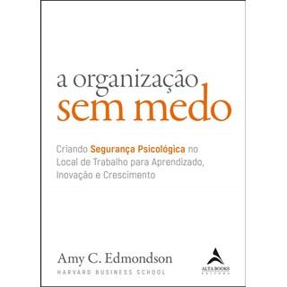 Livro A Organização Sem Medo - Edmondson - Alta Books