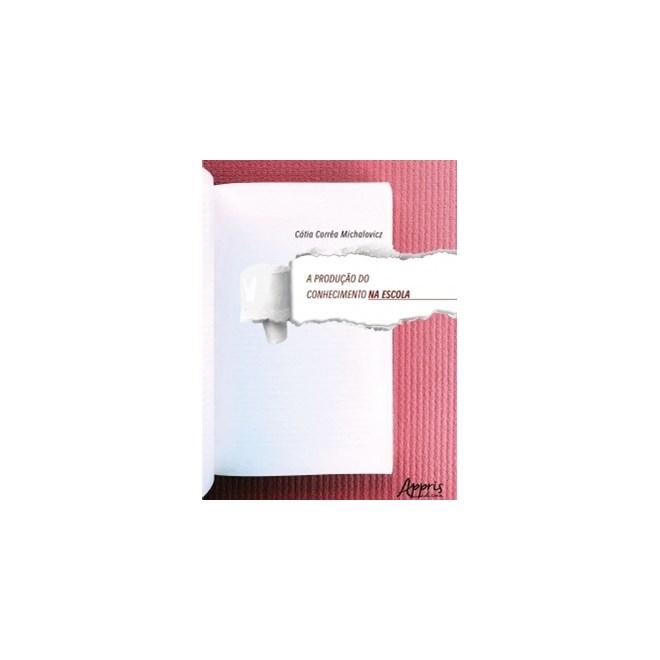 Livro - A Produção do Conhecimento na Escola - Michalovicz - Appris