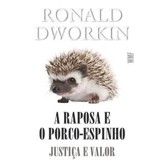Livro - A Raposa e o Porco-Espinho: Justiça e Valor - Dworkin