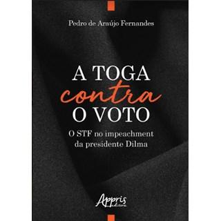 Livro -  A Toga Contra o Voto: O STF no Impeachment da Presidente Dilma  - Fernades