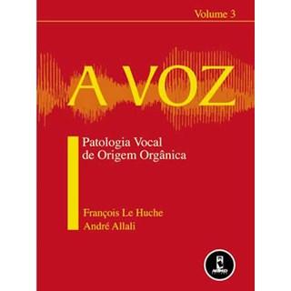 Livro - A Voz - Volume 3 - Patologia Vocal de Origem Orgânica - Le Huche
