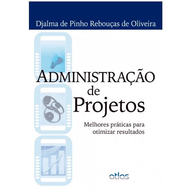 Livro - Administração de Projetos: Melhores Práticas para Otimizar Resultados - Oliveira