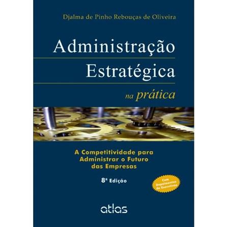 Livro - Administração Estratégica na Prática: A Competitividade para Administrar o Futuro das Empresas - Oliveira
