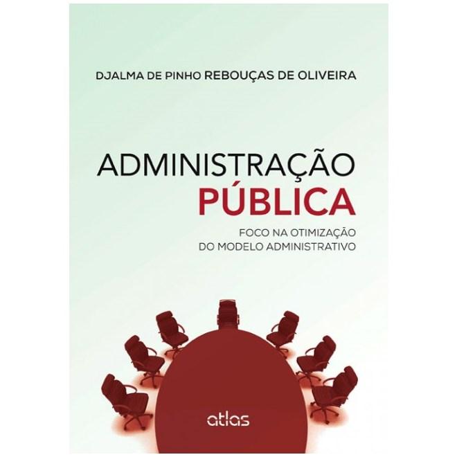Livro - Administração Pública: Foco na Otimização do Modelo Administrativo - Oliveira