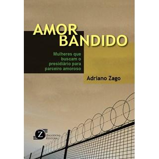 Livro - Amor Bandido - Mulheres que Buscam o Presidiário para Parceiro Amoroso - Zago