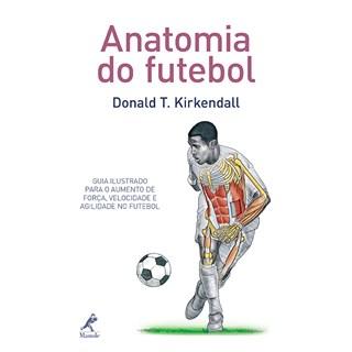 Livro - Anatomia do Futebol - Guia Ilustrado para o Aumento de Força, Velocidade e Agilidade no Futebol - Kirkendall