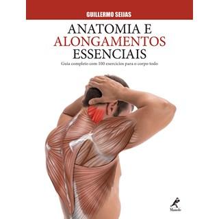 Livro Anatomia e Alongamento Essenciais - Guia Completo com 100 Exercícios para o Corpo Todo - Seijas - Manole