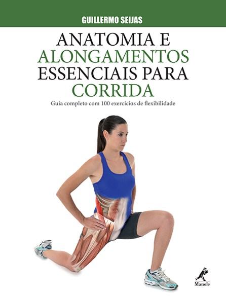 Livro - Anatomia e Alongamentos Essenciais para Corrida - Guia completo com 100 Exercícios de Flexibilidade - Seijas