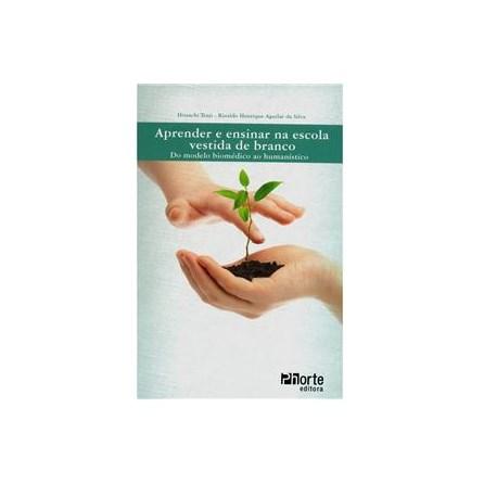 Livro - Aprender e ensinar na escola vestida de branco: do modelo biomédico ao humanístico - Tsuji e Silva