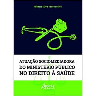 Livro Atuação Sociomediadora do Ministério Público no Direito à Saúde - Vasconcelos - Appris