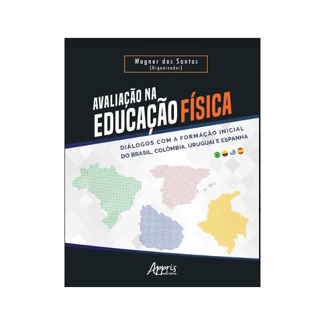 Livro -  Avaliação na Educação Física - Diálogos com a Formação Inicial do Brasil, Colômbia, Uruguai e Espanha  -Santos