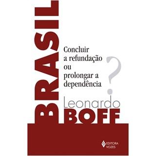 Livro - Brasil: Concluir a Refundação ou Prolongar a Dependência? - Boff - Casa do Psicologo
