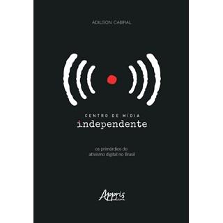 Livro - Centro de Mídia Independente: Os Primórdios do Ativismo Digital no Brasil - Cabral