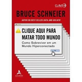 Livro - Clique Aqui Para Matar Todo Mundo - Schneier - Alta Books