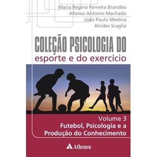Livro - Coleção Psicologia do Esporte e do Exercício - Futebol, Psicologia e a Produção do Conhecimento - Volume 3 - Brandão