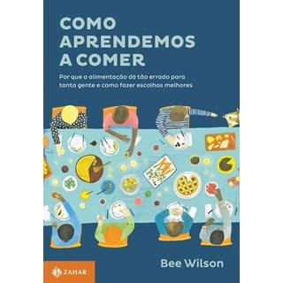 Livro - Como aprendemos a comer - Por que a alimentação dá tão errado para tanta gente e como fazer escolhas melhores