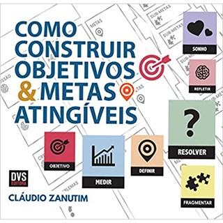 Livro - Como Construir Objetivos e Metas Atingíveis - Zanutim - Dvs Editora