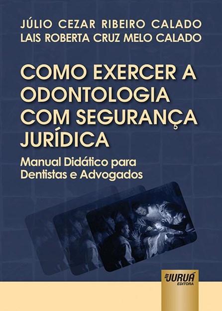 Livro - Como Exercer a Odontologia com Segurança Jurídica - Manual Didático para Dentistas e Advogados - Calado