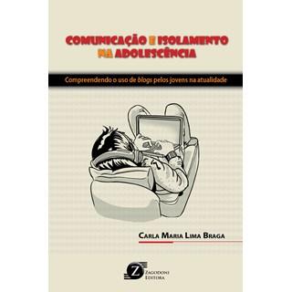 Livro - Comunicação e Isolamento na Adolescência - Compreendendo o uso de Blogs pelos Jovens na Atualidade - Braga