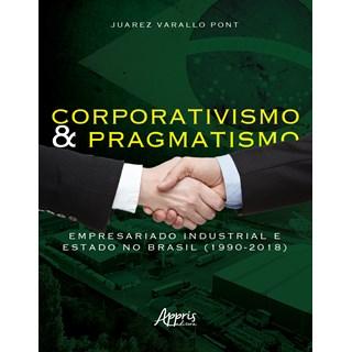 Livro - Corporativismo e Pragmatismo: Empresariado Industrial e Estado no Brasil (1990-2018) - Pont