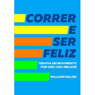 Livro - Correr e Ser Feliz: Terapia em Movimento por uma Vida Melhor - Pullen