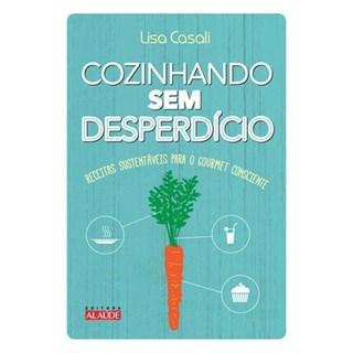 Livro - Cozinhando sem desperdício - Receitas sustentáveis para o gourmet consciente