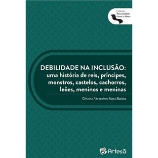 Livro - Debilidade na Inclusão: uma História de Reis, Príncipes, Monstros, Castelos - Batista