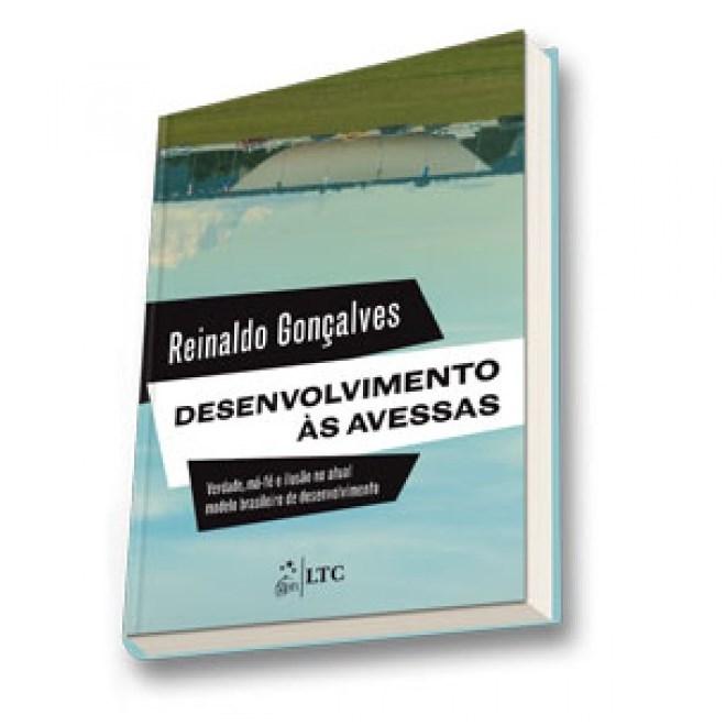 Livro - Desenvolvimento às Avessas-Verdade, Má-fé e Ilusão no Atual Modelo Brasileiro de Desenvolvimento - Gonçalves