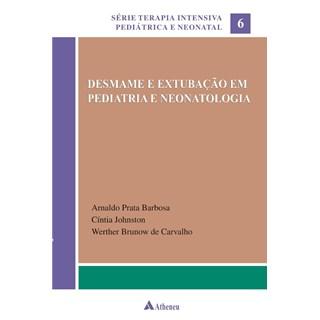 Livro - Desmame e Extubação em Pediatria e Neonatologia - Série Terapia Intensiva Pediátrica e Neonatal Vol. 6 - Barbosa