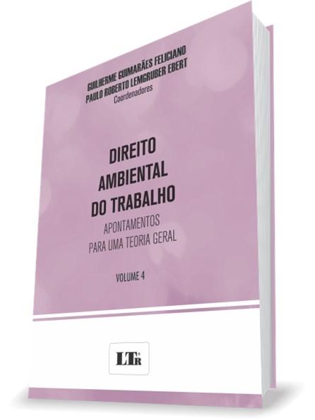 Livro - DIREITO AMBIENTAL DO TRABALHO - VOL. 4 - APONTAMENTOS PARA UMA TEORIA GERAL - VOLUME 4