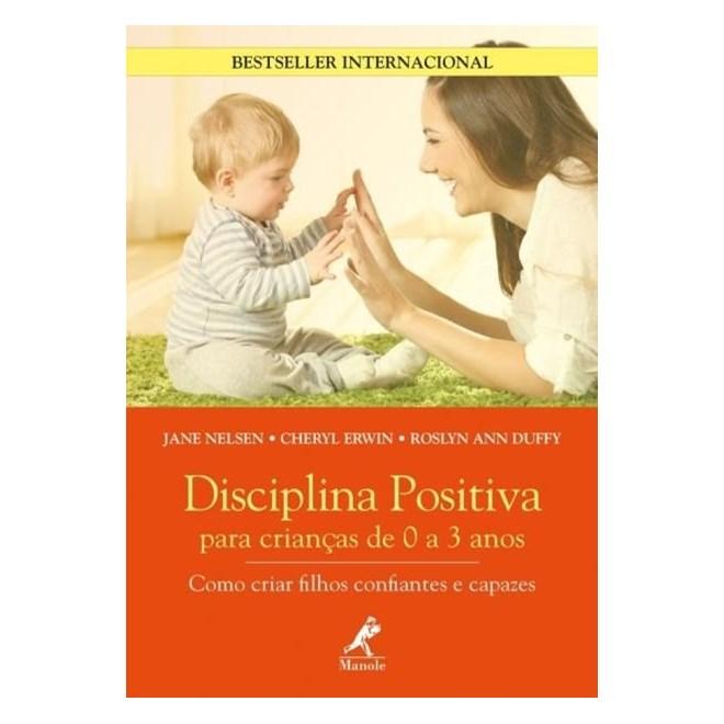 Livro - Disciplina Positiva Para Crianças De 0 A 3 Anos - Como Criar Filhos Confiantes e Capazes - Nelsen