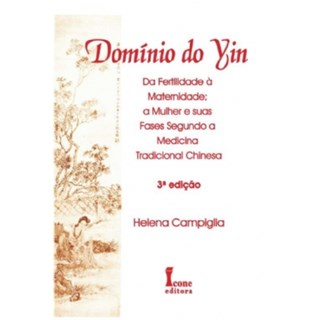 Livro - Domínio do Yin - Da Fertilidade à Maternidade - A Mulher e suas Fases na Medicina Tradicional Chinesa - Campiglia